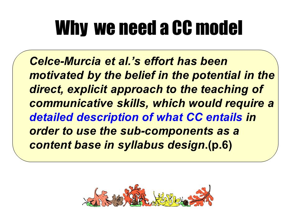 Why we need a CC model Celce-Murcia et al.'s effort has been motivated by the belief in the potential in the direct, explicit approach to the teaching of communicative skills, which would require a detailed description of what CC entails in order to use the sub-components as a content base in syllabus design.(p.6)