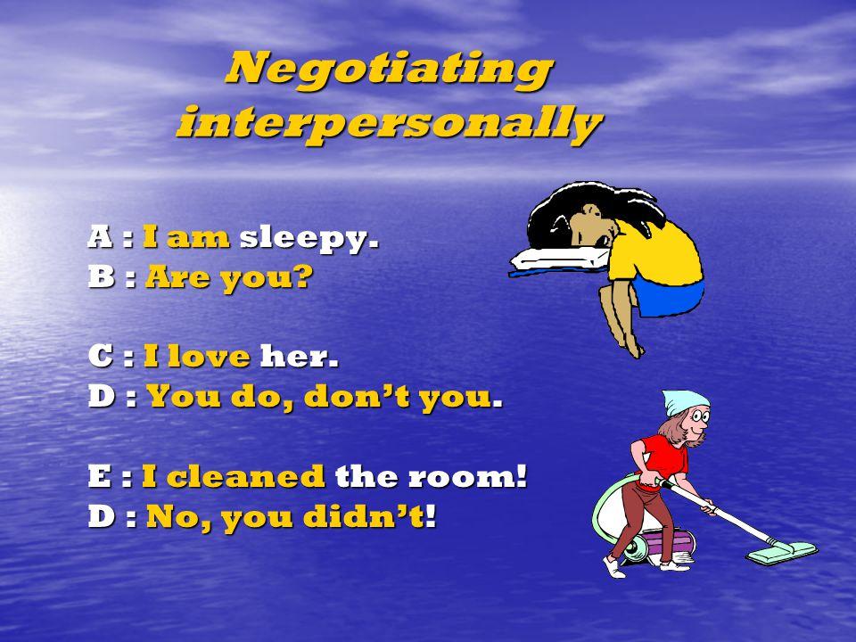 Negotiating interpersonally A : I am sleepy. B : Are you.