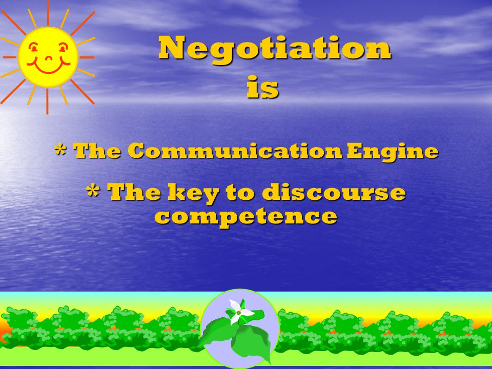 Negotiation is Negotiation is * The Communication Engine * The key to discourse competence