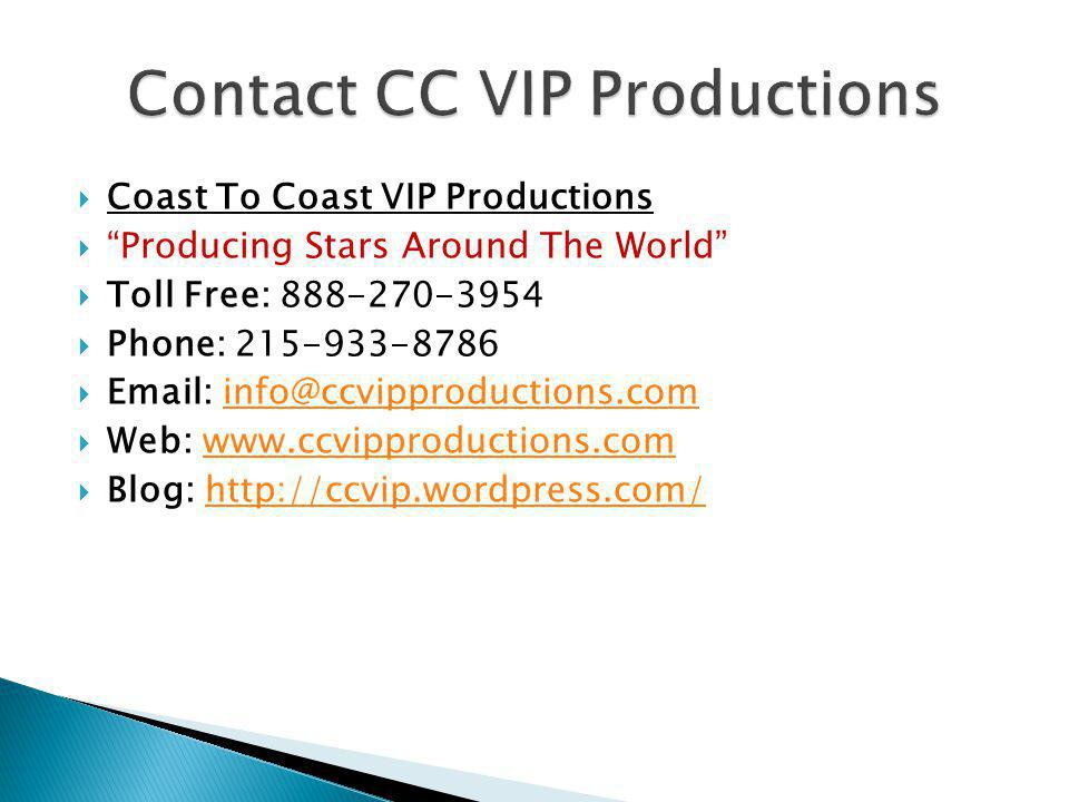  Coast To Coast VIP Productions  Producing Stars Around The World  Toll Free: 888-270-3954  Phone: 215-933-8786  Email: info@ccvipproductions.cominfo@ccvipproductions.com  Web: www.ccvipproductions.comwww.ccvipproductions.com  Blog: http://ccvip.wordpress.com/http://ccvip.wordpress.com/