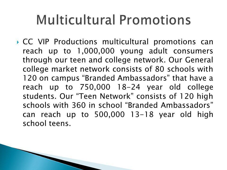  CC VIP Productions multicultural promotions can reach up to 1,000,000 young adult consumers through our teen and college network. Our General colleg