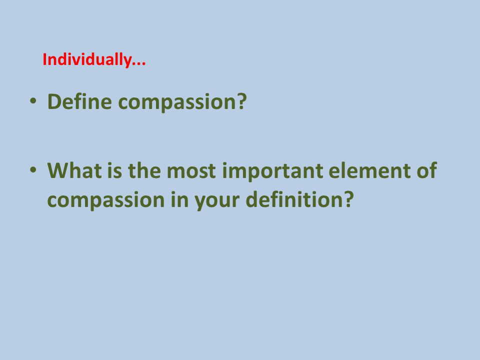 Define compassion. What is the most important element of compassion in your definition.