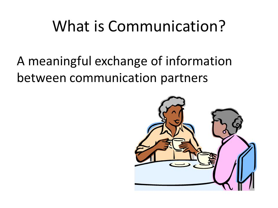 What is Communication? A meaningful exchange of information between communication partners