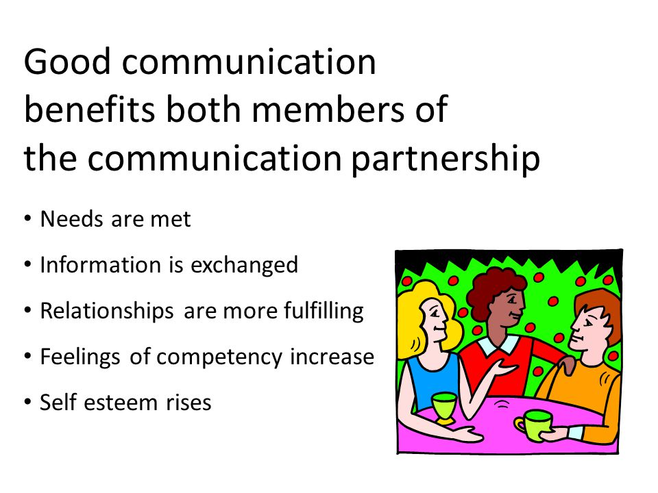 Good communication benefits both members of the communication partnership Needs are met Information is exchanged Relationships are more fulfilling Feelings of competency increase Self esteem rises