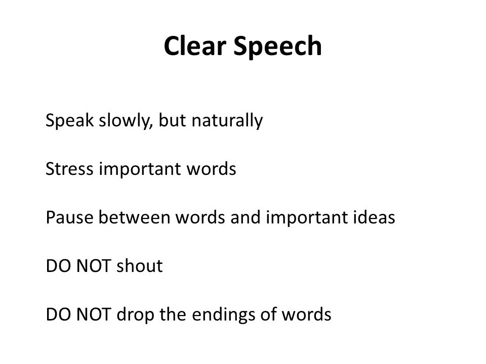 Clear Speech Speak slowly, but naturally Stress important words Pause between words and important ideas DO NOT shout DO NOT drop the endings of words