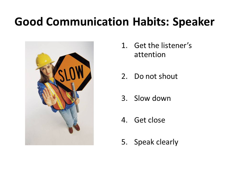Good Communication Habits: Speaker 1.Get the listener's attention 2.Do not shout 3.Slow down 4.Get close 5.Speak clearly