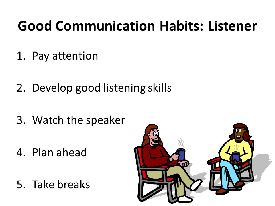 Good Communication Habits: Listener 1.Pay attention 2.Develop good listening skills 3.Watch the speaker 4.Plan ahead 5.Take breaks