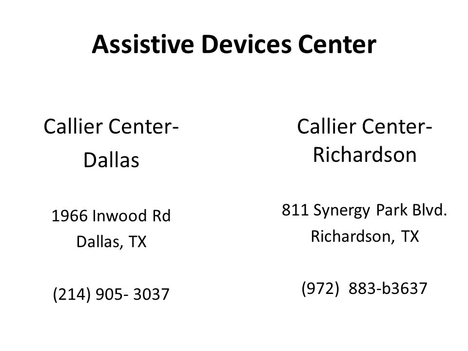 Assistive Devices Center Callier Center- Dallas 1966 Inwood Rd Dallas, TX (214) 905- 3037 Callier Center- Richardson 811 Synergy Park Blvd.