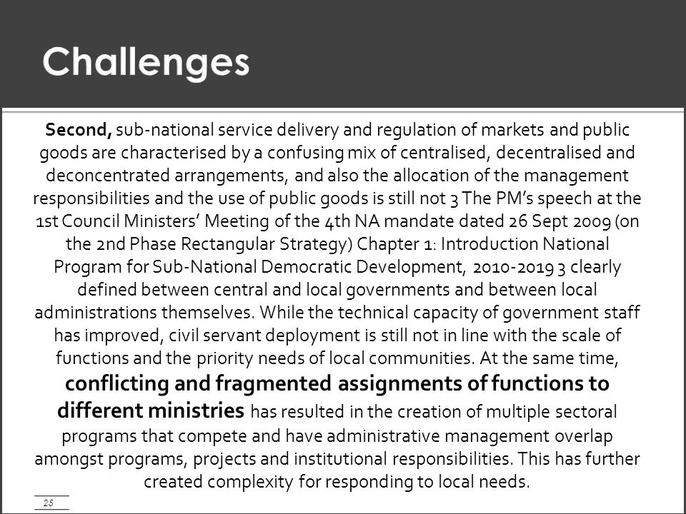 25 Second, sub-national service delivery and regulation of markets and public goods are characterised by a confusing mix of centralised, decentralised and deconcentrated arrangements, and also the allocation of the management responsibilities and the use of public goods is still not 3 The PM's speech at the 1st Council Ministers' Meeting of the 4th NA mandate dated 26 Sept 2009 (on the 2nd Phase Rectangular Strategy) Chapter 1: Introduction National Program for Sub-National Democratic Development, 2010-2019 3 clearly defined between central and local governments and between local administrations themselves.