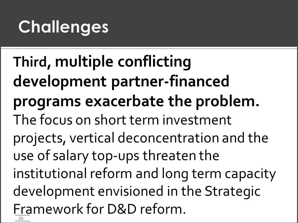 26 Third, multiple conflicting development partner-financed programs exacerbate the problem.