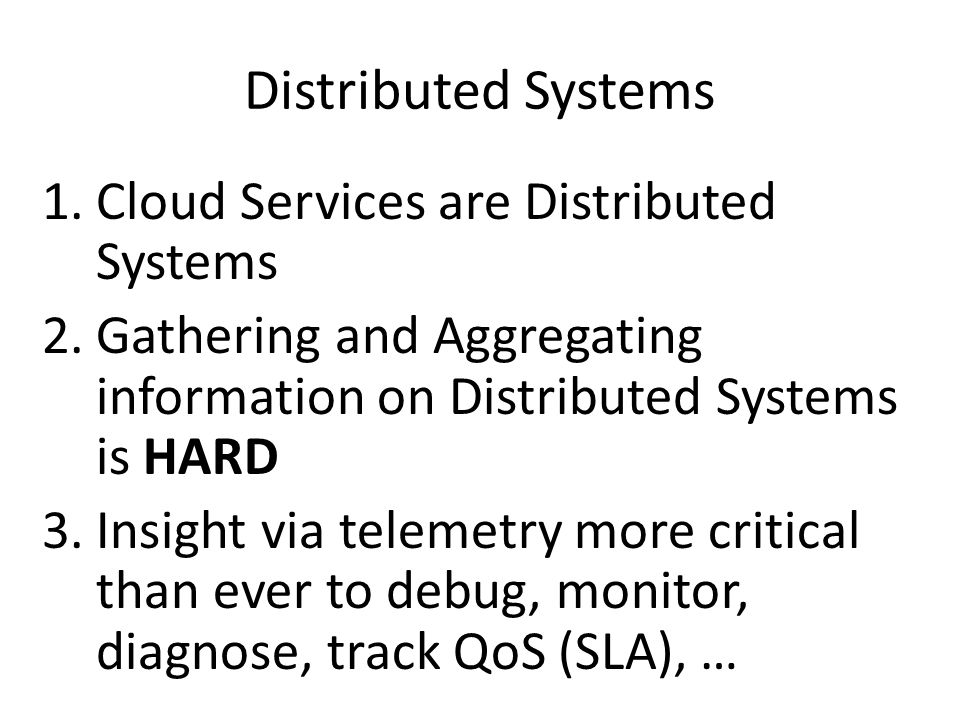 Distributed Systems 1.Cloud Services are Distributed Systems 2.Gathering and Aggregating information on Distributed Systems is HARD 3.Insight via tele