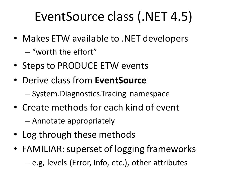 "EventSource class (.NET 4.5) Makes ETW available to.NET developers – ""worth the effort"" Steps to PRODUCE ETW events Derive class from EventSource – Sy"
