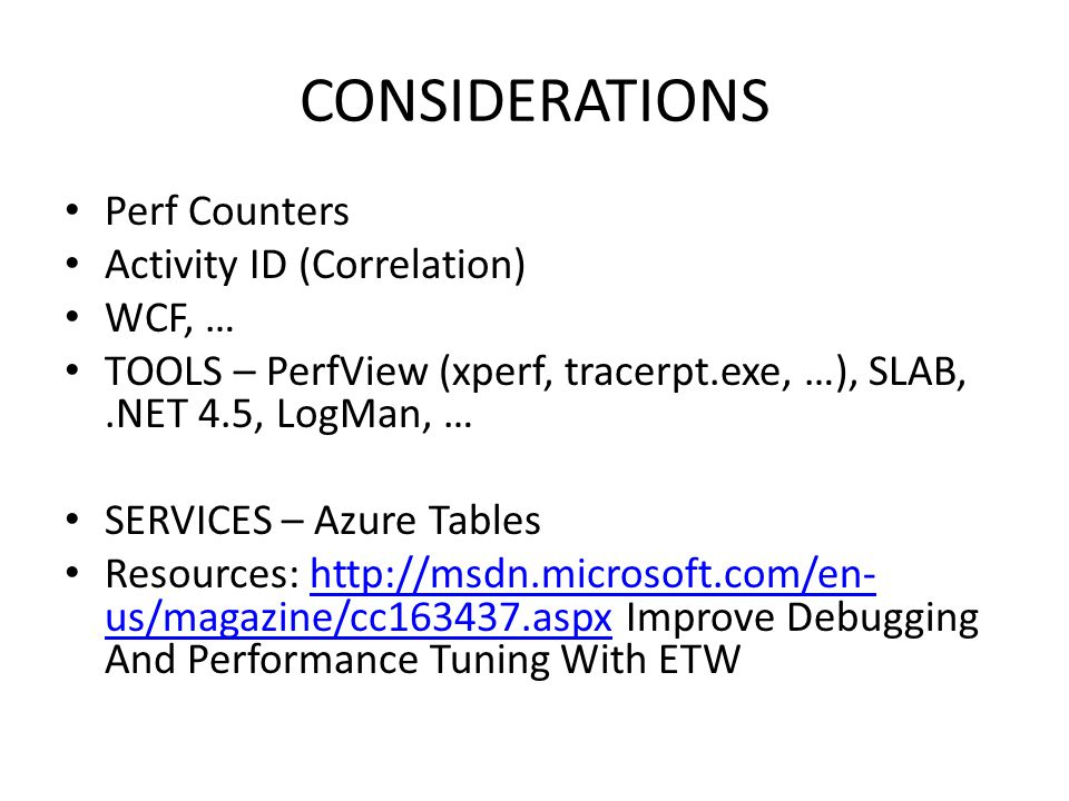 CONSIDERATIONS Perf Counters Activity ID (Correlation) WCF, … TOOLS – PerfView (xperf, tracerpt.exe, …), SLAB,.NET 4.5, LogMan, … SERVICES – Azure Tab