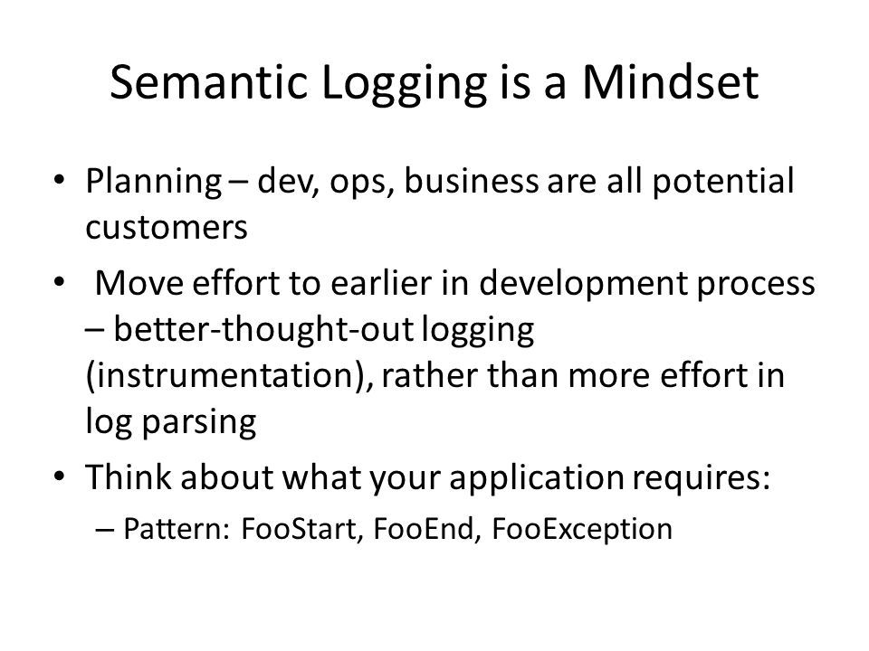 Semantic Logging is a Mindset Planning – dev, ops, business are all potential customers Move effort to earlier in development process – better-thought