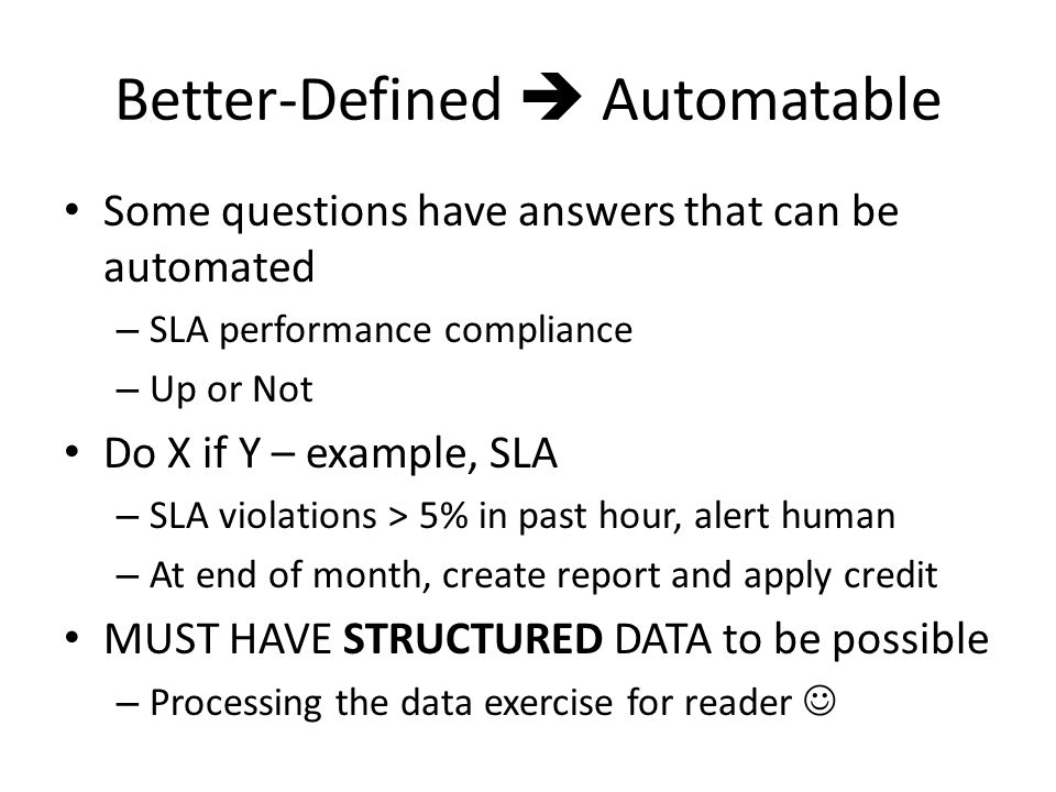 Better-Defined  Automatable Some questions have answers that can be automated – SLA performance compliance – Up or Not Do X if Y – example, SLA – SLA