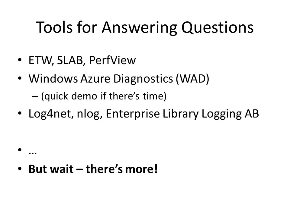 Tools for Answering Questions ETW, SLAB, PerfView Windows Azure Diagnostics (WAD) – (quick demo if there's time) Log4net, nlog, Enterprise Library Log