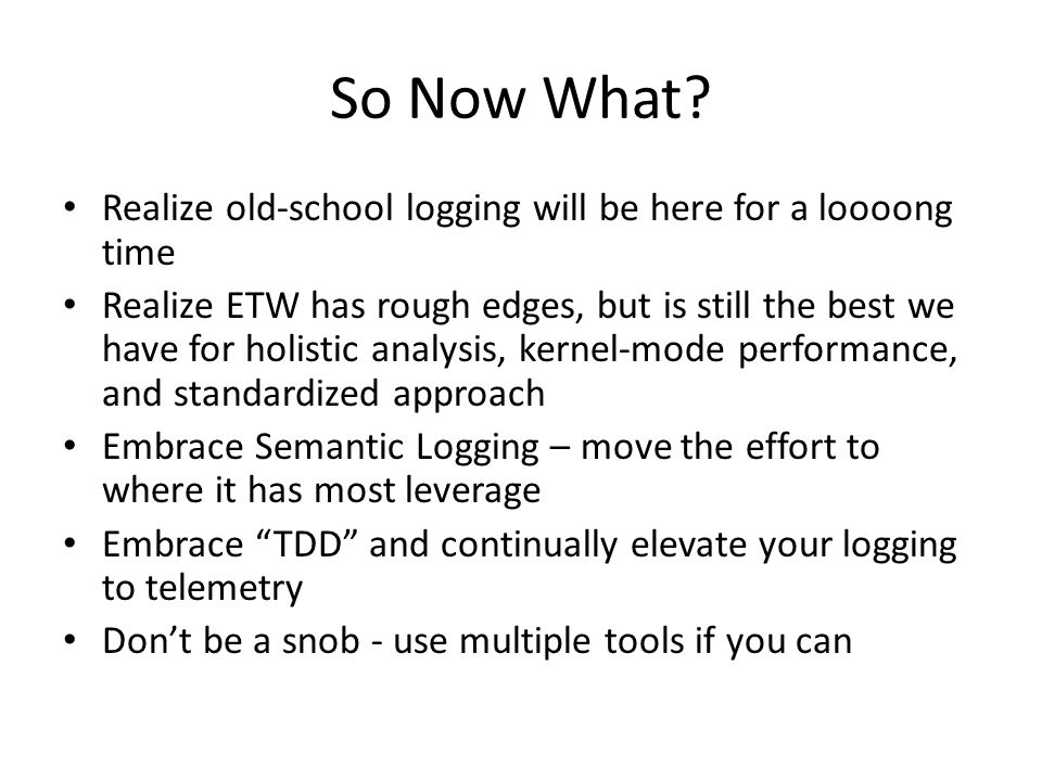 So Now What? Realize old-school logging will be here for a loooong time Realize ETW has rough edges, but is still the best we have for holistic analys