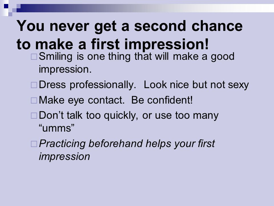 You never get a second chance to make a first impression!  Smiling is one thing that will make a good impression.  Dress professionally. Look nice b