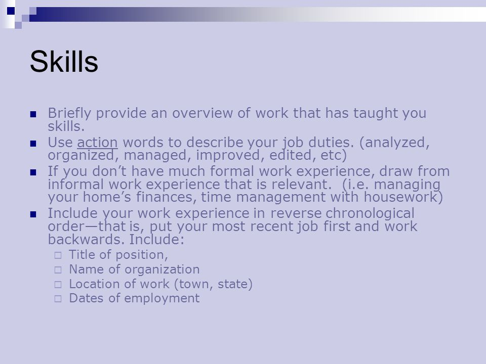 Skills Briefly provide an overview of work that has taught you skills. Use action words to describe your job duties. (analyzed, organized, managed, im