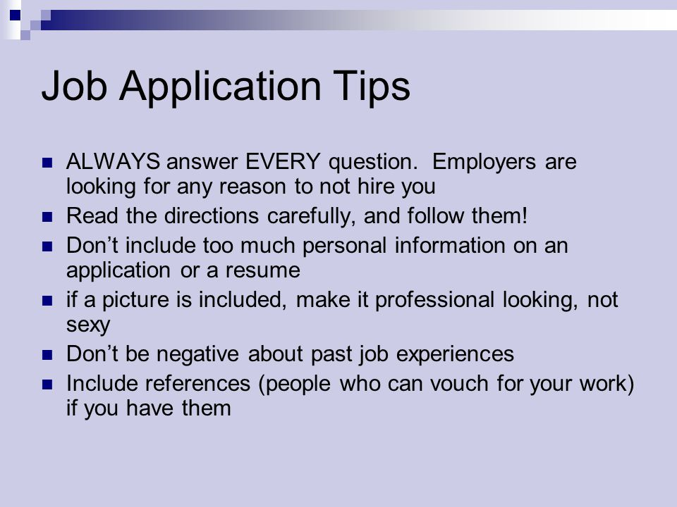 Job Application Tips ALWAYS answer EVERY question. Employers are looking for any reason to not hire you Read the directions carefully, and follow them