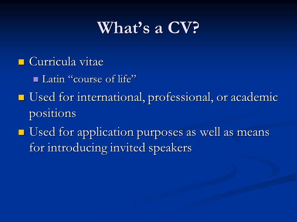 "What's a CV? Curricula vitae Curricula vitae Latin ""course of life"" Latin ""course of life"" Used for international, professional, or academic positions"