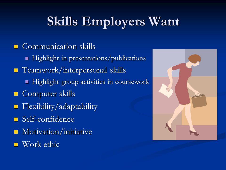 Skills Employers Want Communication skills Communication skills Highlight in presentations/publications Highlight in presentations/publications Teamwo
