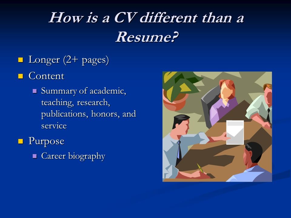 How is a CV different than a Resume? Longer (2+ pages) Longer (2+ pages) Content Content Summary of academic, teaching, research, publications, honors