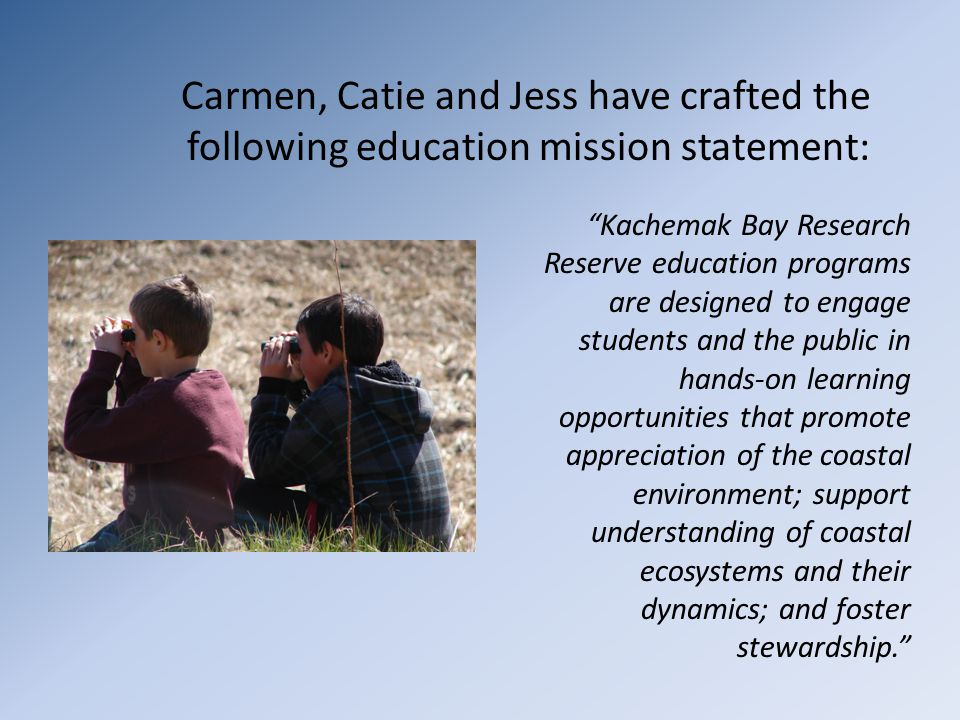 "Carmen, Catie and Jess have crafted the following education mission statement: ""Kachemak Bay Research Reserve education programs are designed to engag"