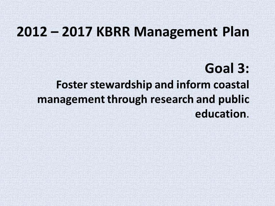 2012 – 2017 KBRR Management Plan Goal 3: Foster stewardship and inform coastal management through research and public education.