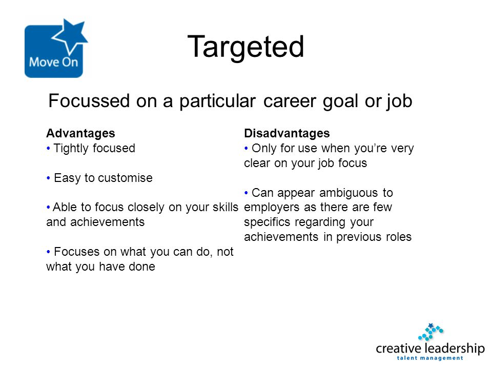 Targeted Focussed on a particular career goal or job Advantages Tightly focused Easy to customise Able to focus closely on your skills and achievement