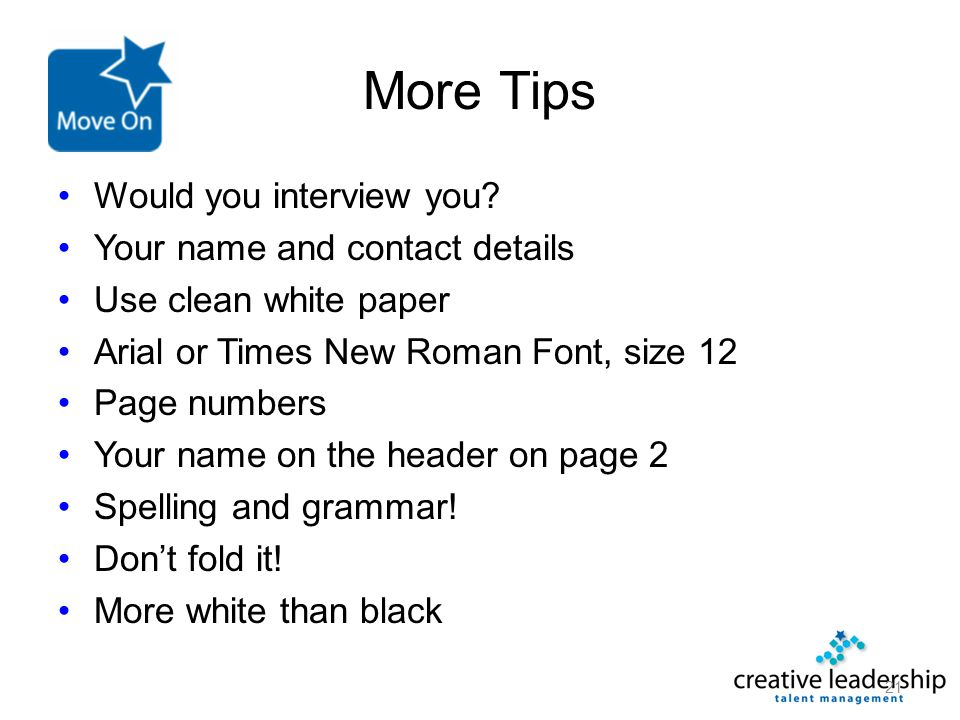 More Tips Would you interview you? Your name and contact details Use clean white paper Arial or Times New Roman Font, size 12 Page numbers Your name o