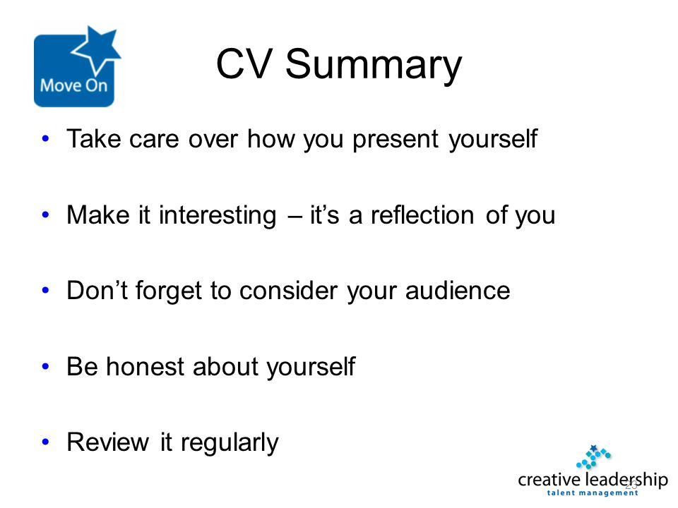 CV Summary Take care over how you present yourself Make it interesting – it's a reflection of you Don't forget to consider your audience Be honest abo