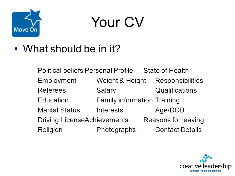 Your CV What should be in it? Political beliefsPersonal ProfileState of Health EmploymentWeight & HeightResponsibilities RefereesSalaryQualifications