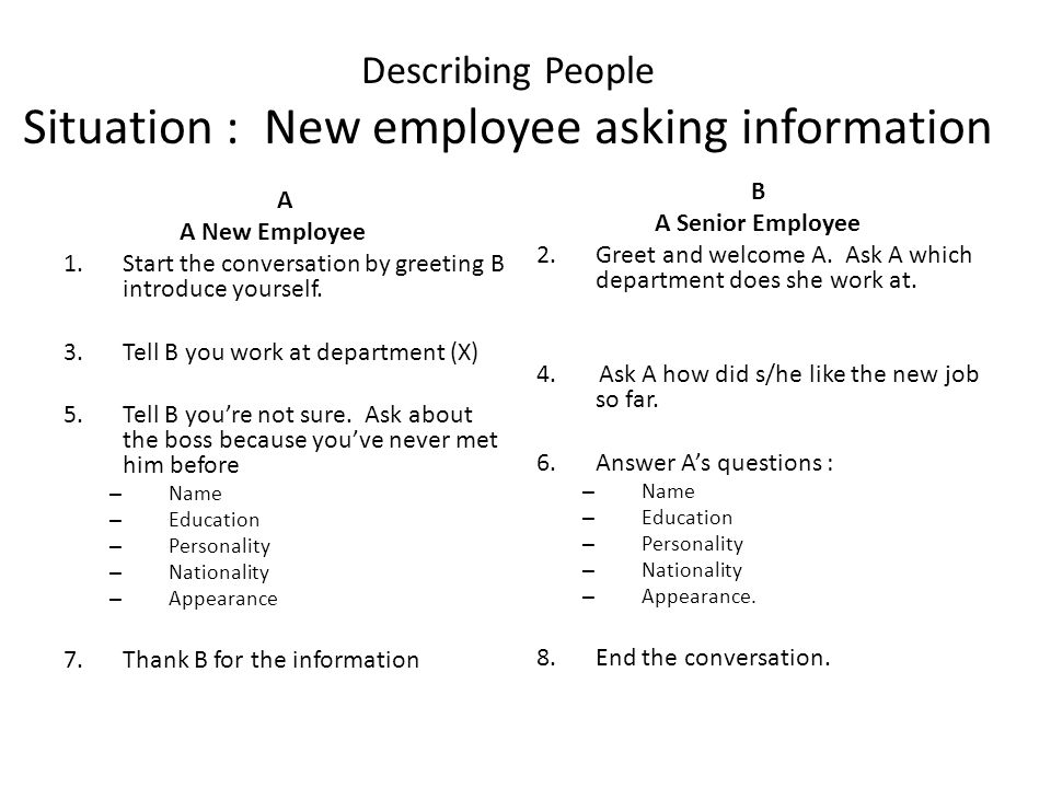 Describing People Situation : New employee asking information A A New Employee 1.Start the conversation by greeting B introduce yourself.
