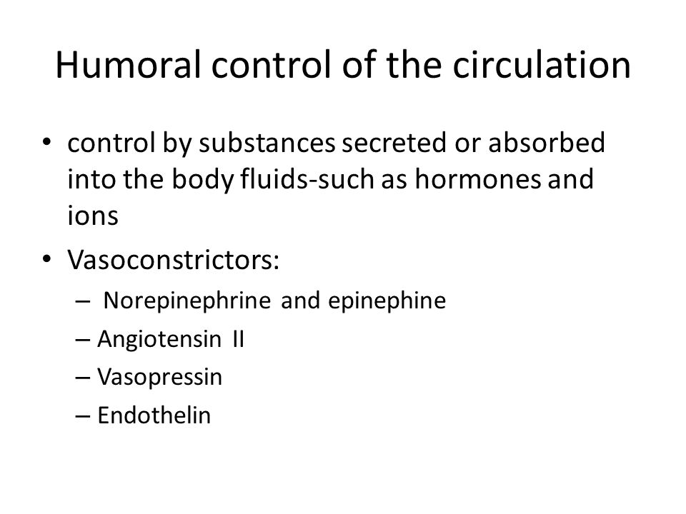 Humoral control of the circulation control by substances secreted or absorbed into the body fluids-such as hormones and ions Vasoconstrictors: – Norepinephrine and epinephine – Angiotensin II – Vasopressin – Endothelin