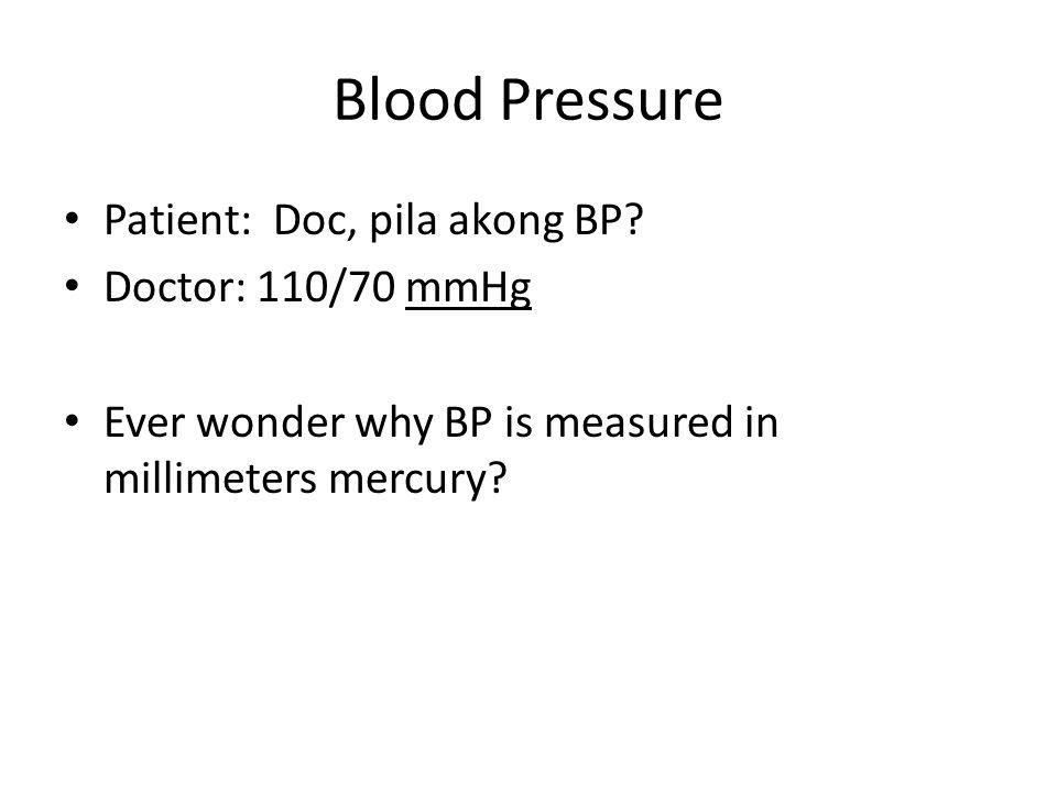 Blood Pressure Patient: Doc, pila akong BP? Doctor: 110/70 mmHg Ever wonder why BP is measured in millimeters mercury?