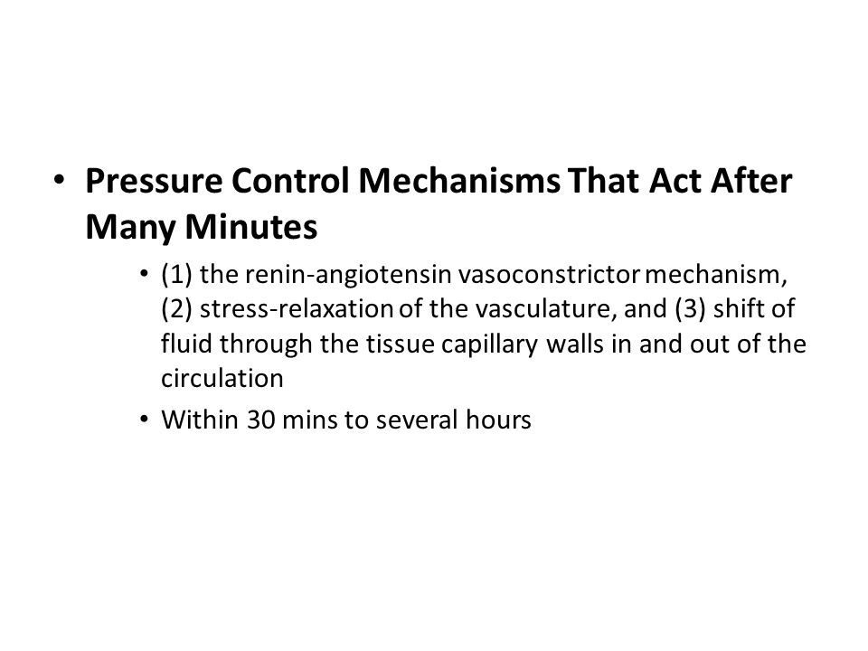 Pressure Control Mechanisms That Act After Many Minutes (1) the renin-angiotensin vasoconstrictor mechanism, (2) stress-relaxation of the vasculature, and (3) shift of fluid through the tissue capillary walls in and out of the circulation Within 30 mins to several hours
