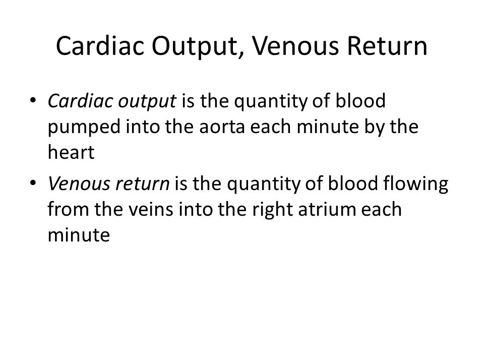 Cardiac Output, Venous Return Cardiac output is the quantity of blood pumped into the aorta each minute by the heart Venous return is the quantity of blood flowing from the veins into the right atrium each minute
