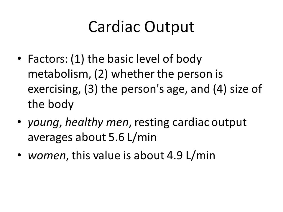 Cardiac Output Factors: (1) the basic level of body metabolism, (2) whether the person is exercising, (3) the person s age, and (4) size of the body young, healthy men, resting cardiac output averages about 5.6 L/min women, this value is about 4.9 L/min