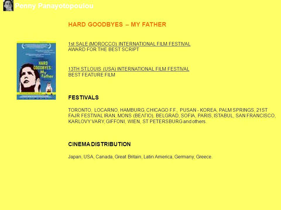 HARD GOODBYES – MY FATHER 1st SALE (MOROCCO) INTERNATIONAL FILM FESTIVAL AWARD FOR THE BEST SCRIPT 13TH ST.LOUIS (USA) INTERNATIONAL FILM FESTIVAL BEST FEATURE FILM FESTIVALS TORONTO, LOCARNO, HAMBURG, CHICAGO F.F., PUSAN - KOREA, PALM SPRINGS, 21ST FAJR FESTIVAL IRAN, MONS (ΒΕΛΓΙΟ), BELGRAD, SOFIA, PARIS, ISTABUL, SAN FRANCISCO, KARLOVY VARY, GIFFONI, WIEN, ST PETERSBURG and others.