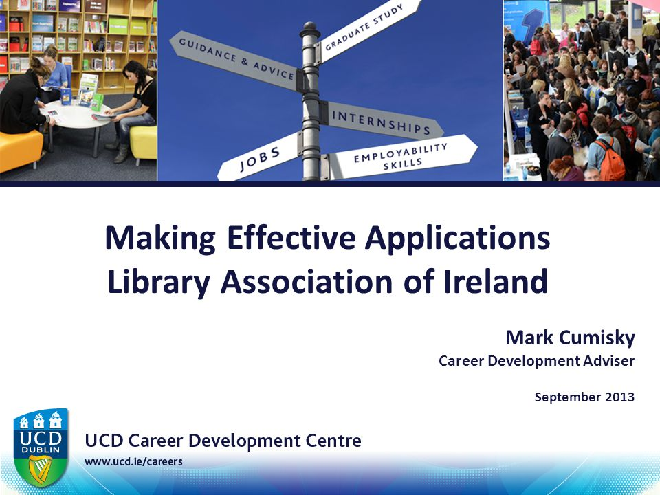Making Effective Applications Library Association of Ireland Mark Cumisky Career Development Adviser September 2013