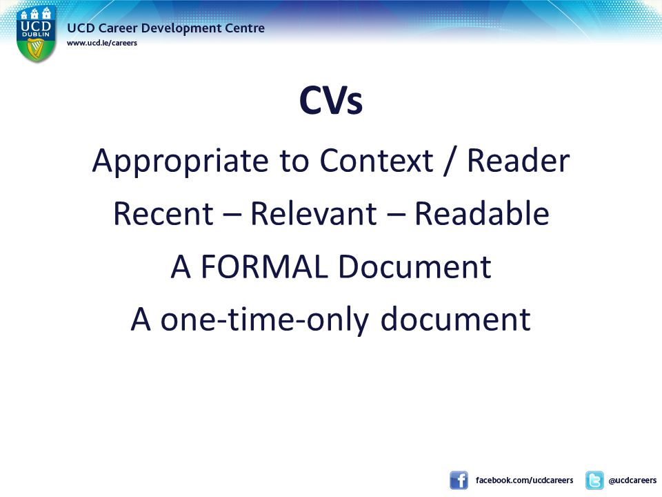 CVs Appropriate to Context / Reader Recent – Relevant – Readable A FORMAL Document A one-time-only document