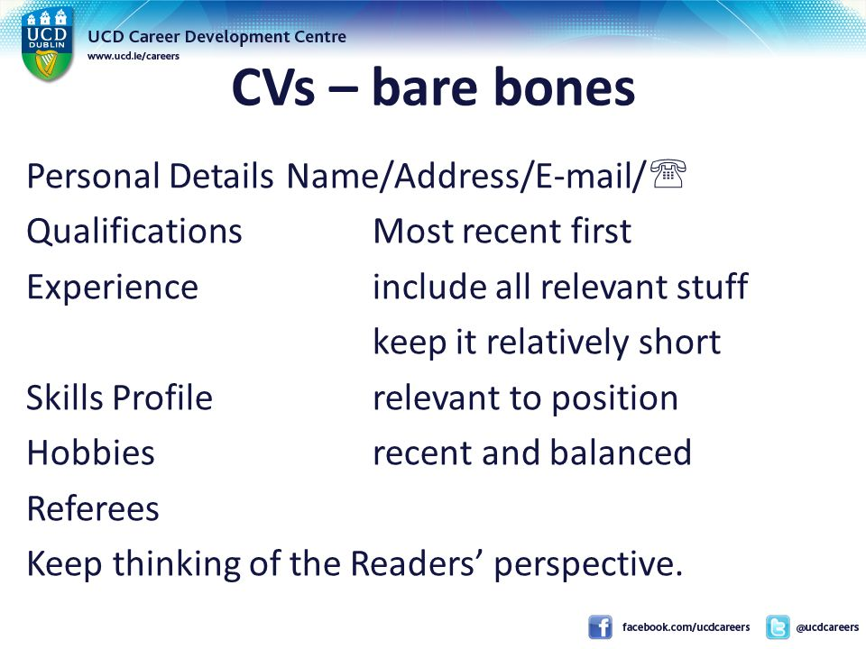CVs – bare bones Personal DetailsName/Address/E-mail/  QualificationsMost recent first Experienceinclude all relevant stuff keep it relatively short Skills Profilerelevant to position Hobbiesrecent and balanced Referees Keep thinking of the Readers' perspective.