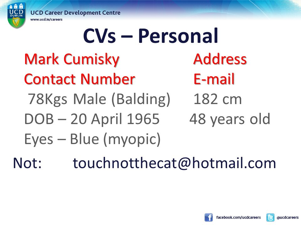 CVs – Personal Mark CumiskyAddress Contact NumberE-mail Mark CumiskyAddress Contact NumberE-mail 78KgsMale (Balding)182 cm DOB – 20 April 1965 48 years old Eyes – Blue(myopic) Not:touchnotthecat@hotmail.com