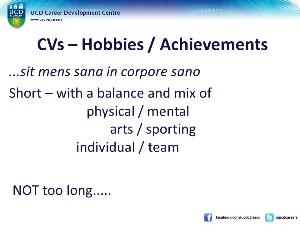 CVs – Hobbies / Achievements...sit mens sana in corpore sano Short – with a balance and mix of physical / mental arts / sporting individual / team NOT too long.....
