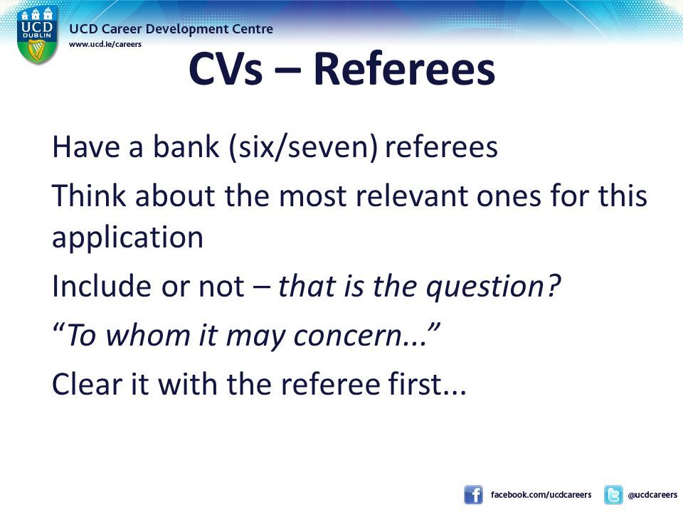 CVs – Referees Have a bank (six/seven) referees Think about the most relevant ones for this application Include or not – that is the question.
