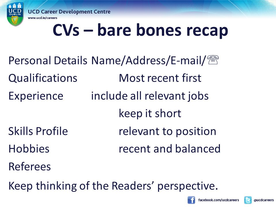 CVs – bare bones recap Personal DetailsName/Address/E-mail/  QualificationsMost recent first Experienceinclude all relevant jobs keep it short Skills Profilerelevant to position Hobbiesrecent and balanced Referees Keep thinking of the Readers' perspective.