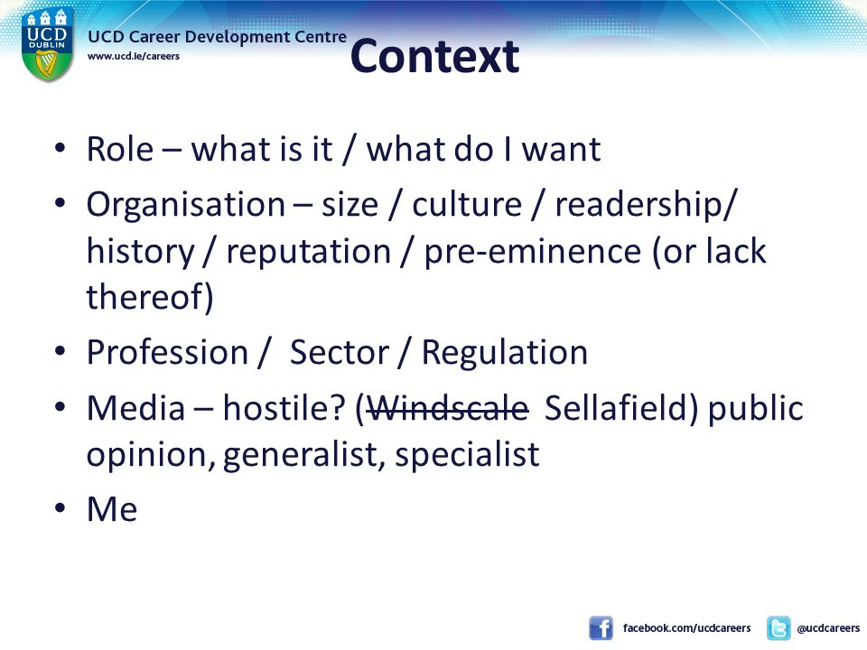 Context Role – what is it / what do I want Organisation – size / culture / readership/ history / reputation / pre-eminence (or lack thereof) Profession / Sector / Regulation Media – hostile.