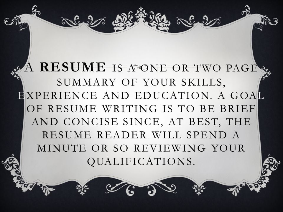 A RESUME IS A ONE OR TWO PAGE SUMMARY OF YOUR SKILLS, EXPERIENCE AND EDUCATION.