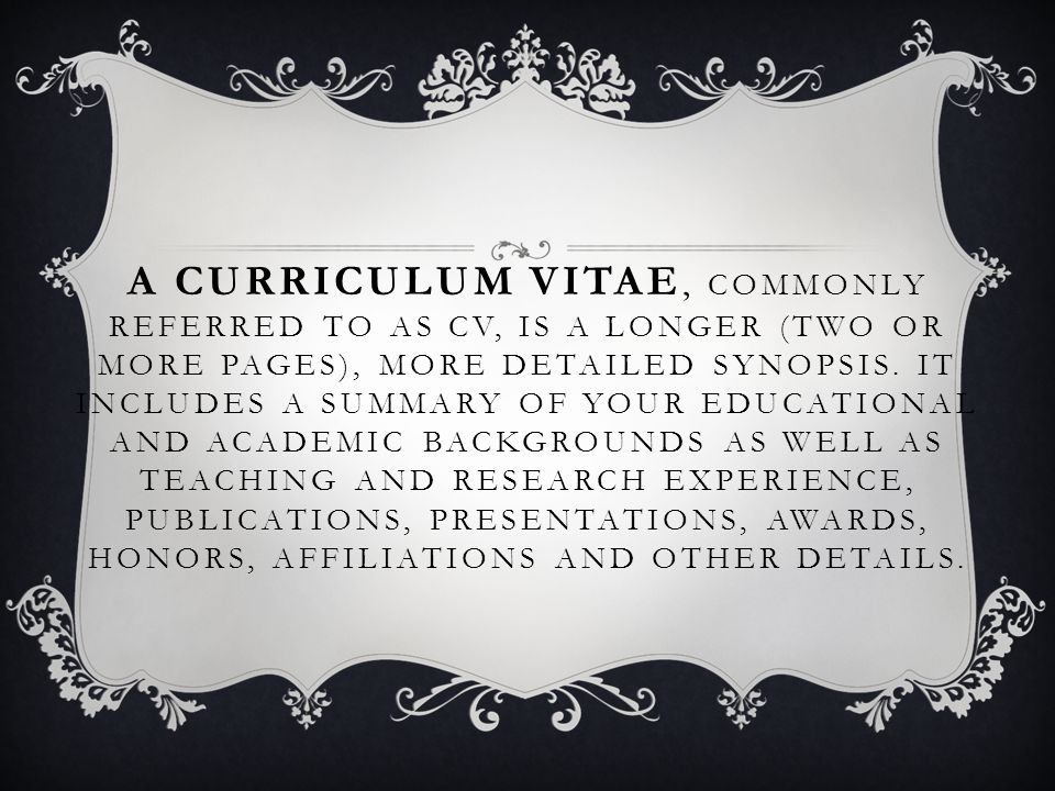 A CURRICULUM VITAE, COMMONLY REFERRED TO AS CV, IS A LONGER (TWO OR MORE PAGES), MORE DETAILED SYNOPSIS.